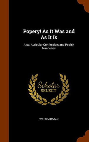 Popery! As It Was and As It Is: Also, Auricular Confession; and Popish Nunneries