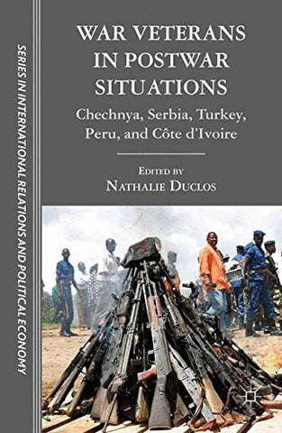 War Veterans in Postwar Situations: Chechnya, Serbia, Turkey, Peru, and Côte d'Ivoire (The Sciences Po Series in International Relations and Political Economy)