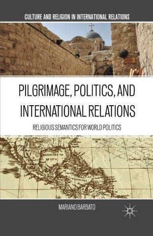 Pilgrimage, Politics, and International Relations: Religious Semantics for World Politics (Culture and Religion in International Relations (Hardcover))