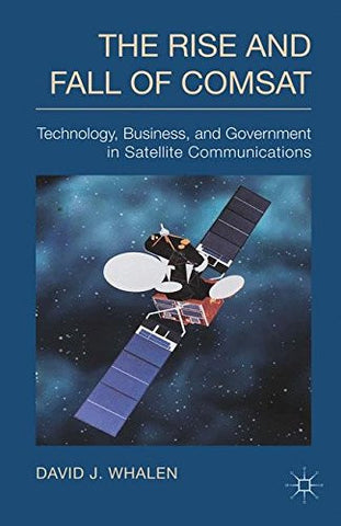 The Rise and Fall of COMSAT: Technology, Business, and Government in Satellite Communications