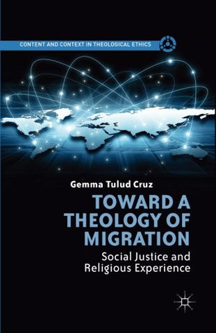 Toward A Theology of Migration: Social Justice and Religious Experience (Content and Context in Theological Ethics)