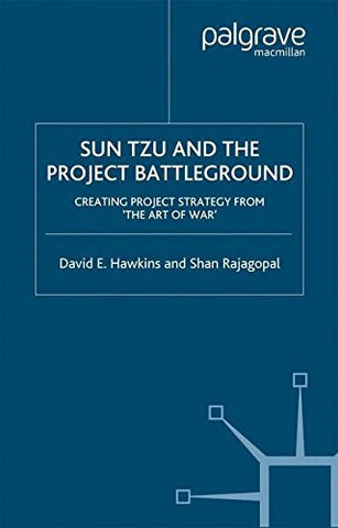 Sun Tzu and the Project Battleground: Creating Project Strategy from 'The Art of War'