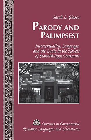 Parody and Palimpsest: Intertextuality, Language, and the Ludic in the Novels of Jean-Philippe Toussaint (Currents in Comparative Romance Languages and Literatures)