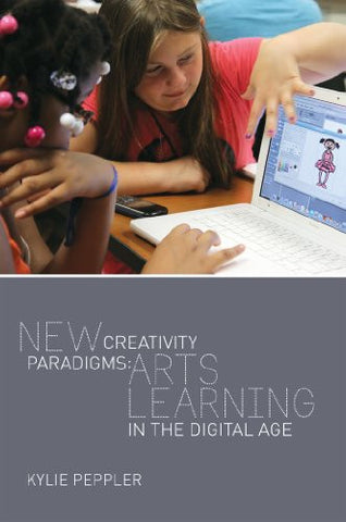 New Creativity Paradigms: Arts Learning in the Digital Age (New Literacies and Digital Epistemologies)