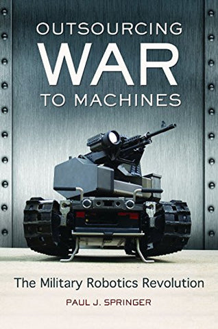 Outsourcing War to Machines: The Military Robotics Revolution (Praeger Security International)