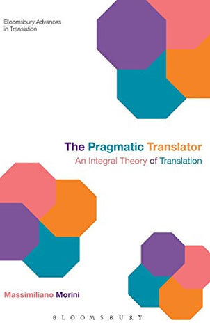 The Pragmatic Translator: An Integral Theory of Translation (Bloomsbury Advances in Translation)