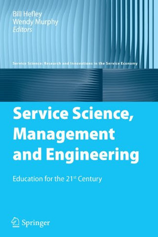 Service Science, Management and Engineering: Education for the 21st Century (Service Science: Research and Innovations in the Service Economy)
