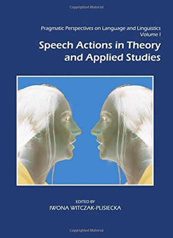 Pragmatic Perspectives on Language and Linguistics Volume I: Speech Actions in Theory and Applied Studies