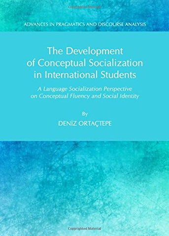 The Development of Conceptual Socialization in International Students: A Language Socialization Perspective on Conceptual Fluency and Social Identity (Advances in Pragmatics and Discourse Analysis)