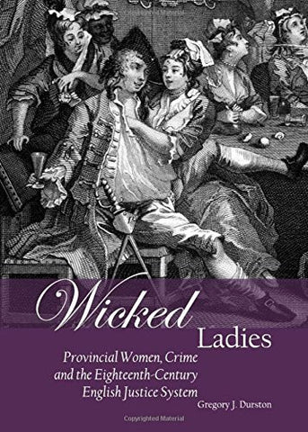 Wicked Ladies: Provincial Women, Crime and the Eighteenth-Century English Justice System
