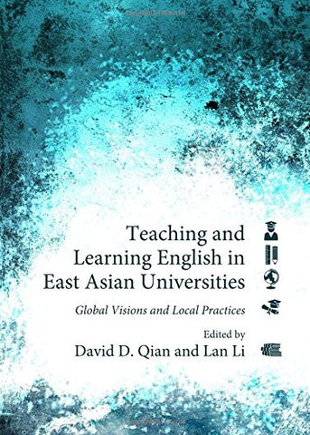 Teaching and Learning English in East Asian Universities: Global Visions and Local Practices