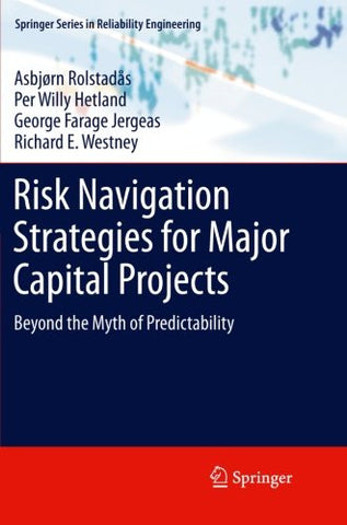 Risk Navigation Strategies for Major Capital Projects: Beyond the Myth of Predictability (Springer Series in Reliability Engineering)