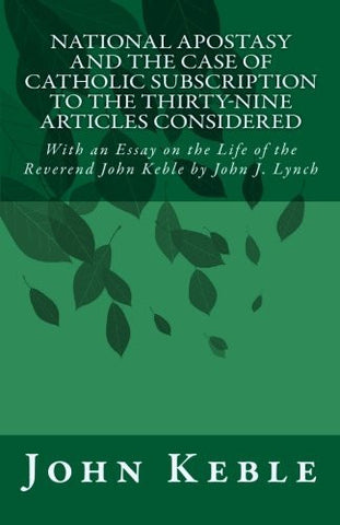 National Apostasy and The Case of Catholic Subscription to the Thirty-Nine Articles Considered: With an Essay on the Life of the Reverend John Keble