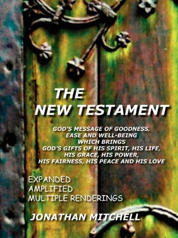 The New Testament: God's Message of Goodness, Ease and Well-Being Which Brings God's Gifts of His Spirit, His Life, His Grace, His Power, His Fairness, His Peace and His Love