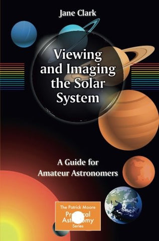 Viewing and Imaging the Solar System: A Guide for Amateur Astronomers (The Patrick Moore Practical Astronomy Series)