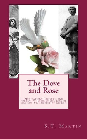 The Dove and Rose: Prayers, Poetry, and Meditations devoted to St. Joan of Arc and St. Th??r?¿se of Lisieux