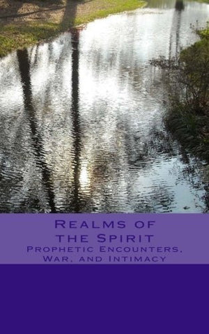 Realms of the Spirit: Prophetic Encounters, War, and Intimacy