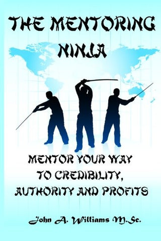 The Mentoring Ninja: Mentor Your Way To Credibility, Authority, and Profits