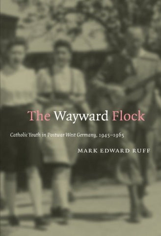 The Wayward Flock: Catholic Youth in Postwar West Germany, 1945-1965