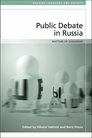 Public Debate in Russia: Matters of (Dis)order (Russian Language and Society)