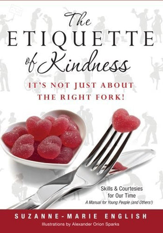 The Etiquette of Kindness--It's Not Just About the Right Fork!: Skills and Courtesies for Our Time; A Manual for Young People (and Others!)