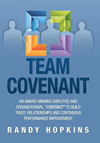 Team Covenant: An Award-Winning Employee and Organizational Contract to Build Trust, Relationships and Continuous Performance Improve