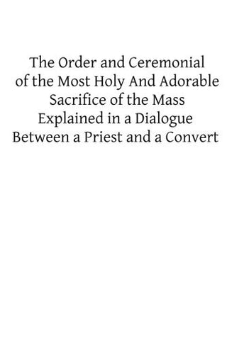 The Order and Ceremonial of the Most Holy And Adorable Sacrifice of the Mass: Explained in a Dialogue Between a Priest and a Convert