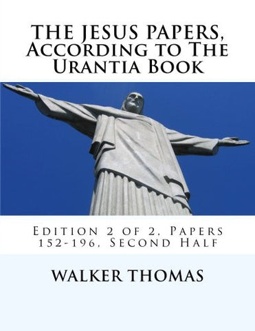 The Jesus Papers, According to The Urantia Book: Edition 2 of 2, Papers 152-196, Pages 586-1160 (PEACE PLEASE: 1,000 Proposals to Transform the Planet ... for All - No Exceptions) (Volume 12)