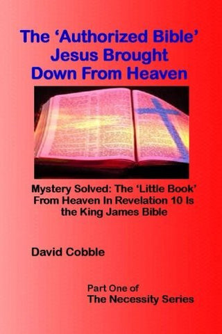 "The 'Authorized Bible' Jesus Brought Down From Heaven: ""The 'Little Book' From Heaven In Revelation 10 Is the King James Bible"" (The Necessity Series)"