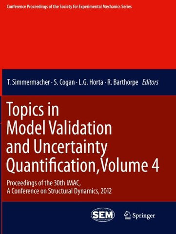 Topics in Model Validation and Uncertainty Quantification, Volume 4: Proceedings of the 30th IMAC, A Conference on Structural Dynamics, 2012 ... Society for Experimental Mechanics Series)