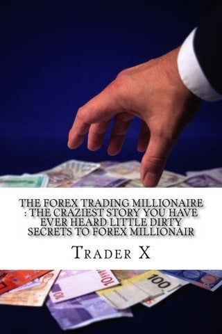 The Forex Trading Millionaire : The Craziest Story You Have Ever Heard Little Dirty Secrets To Forex millionair: How I Finally Spilled The Beans To Cracking The Code To Forex Millinaire