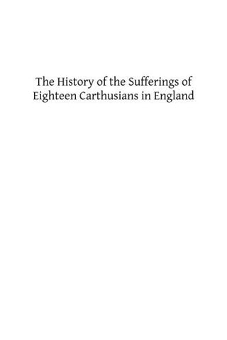 The History of the Sufferings of Eighteen Carthusians in England: Who Refusing to Take Part int eh Schism, and Separate from the Unity of the Catholic Church Were Cruelly Martyred