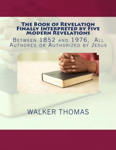 The Book of Revelation Finally Interpreted by Five Modern Revelations: Between 1852 and 1976, All Authored or Authorized by Jesus (PEACE PLEASE, 1,000 ... for All--No Exceptions) (Volume 36)