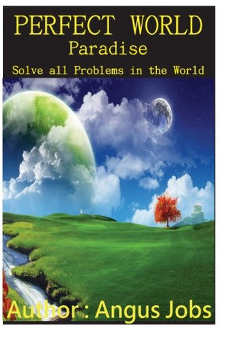 PERFECT WORLD I ~ Paradise: Solve All Problems In The World (Volume 1)