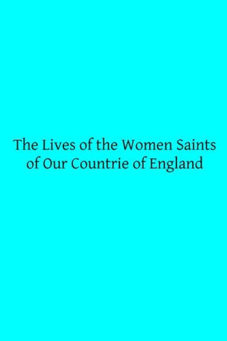 The Lives of the Women Saints of Our Countrie of England: Also Some Lives of Other Holy Women Written by Some of the Ancient Fathers