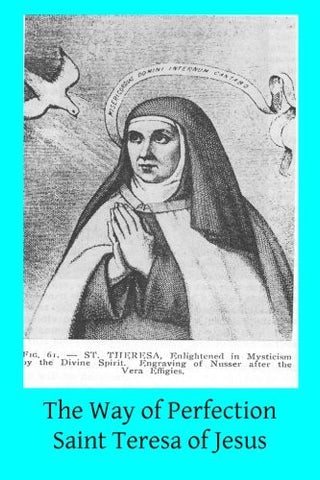 The Way of Perfection: Translated from the Autograph of Saint Teresa of Jesus  by the Benedictines of Stanbrook Including All of the Variants from the Escorial and Validolid Editions