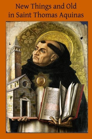 New Things and Old in Saint Thomas Aquinas: A Translation of Various Writings & Treatises of the Angelic Doctor