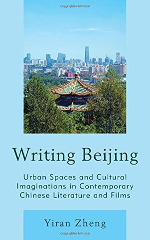 Writing Beijing: Urban Spaces and Cultural Imaginations in Contemporary Chinese Literature and Films