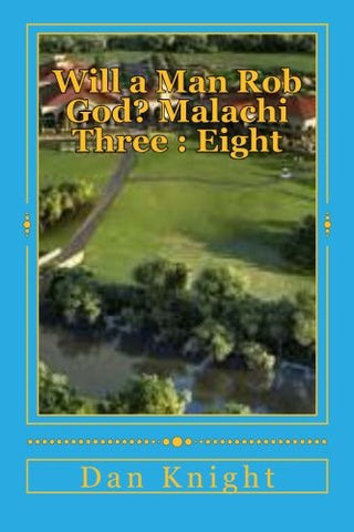 Will a Man Rob God? Malachi Three : Eight: The Book of Malachi and Third Chapter Revealed (The Bible the Wonderous Instructional book of life) (Volume 1)
