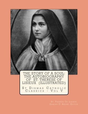 The Story Of A Soul: The Autobiography Of  St. Therese Of Lisieux  (Illustrated) (St Dismas Catholic Classics) (Volume 5)