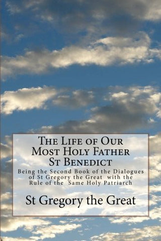 The Life of Our Most Holy Father St Benedict: Being the Second Book of the Dialogues of St Gregory the Great  with the Rule of the  Same Holy Patriarch