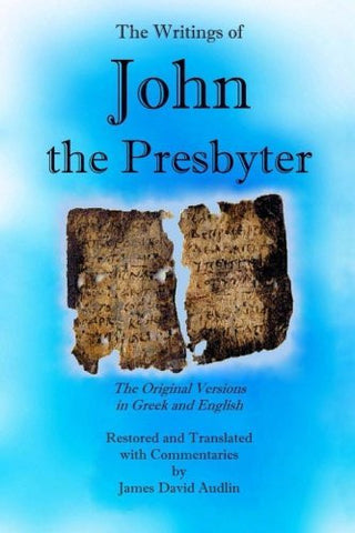 The Writings of John the Presbyter: The Original Versions in Greek and English Restored and Translated with Commentaries (The Works of John the Presbyter) (Volume 3)