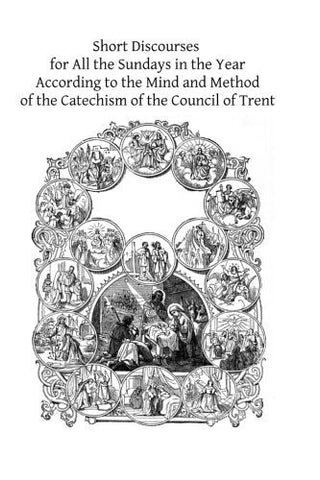 Short Discourses for All the Sundays in the Year: According to the Mind and Method of the Catechism of the Council of Trent