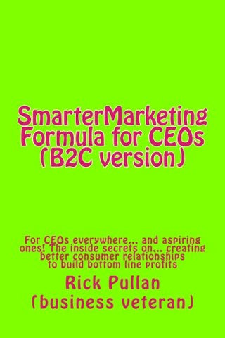 SmarterMarketing Formula for CEOs (B2C version): For CEOs everywhere... and aspiring ones! The inside secrets on... creating better consumer relationships to build bottom line profits