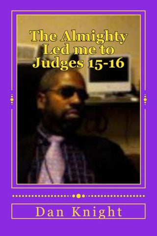 The Almighty Led me to Judges 15-16: The wisdom and strength and knowlege and understanding (Bible and the Power Authority and Dominion it Delivers when you study understand and obey) (Volume 1)
