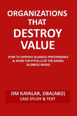 Organizations That Destroy Value: How to Improve Business Performance & Avoid the Pitfalls of the Bucket Business Model