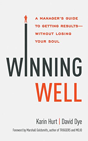 Winning Well: A Manager's Guide to Getting Results - Without Losing Your Soul