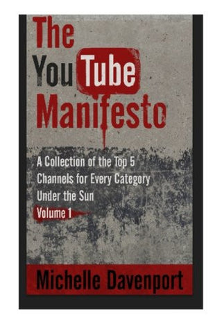 The YouTube Manifesto: A Collection Of The Top 5 Channels For Every Category Under The Sun Volume 1
