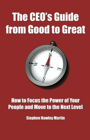 The CEO's Guide from Good to Great: How to Focus the Power of Your People and Move to the Next Level