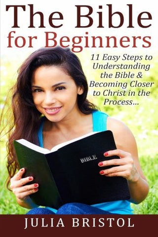 The Bible for Beginners: 11 Easy Steps to Understanding the Bible & Becoming Closer to Christ in the Process... (The Bible, Bible Study, Bible, Holy Bible)
